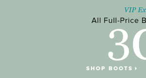 VIP Exclusive All Full-Price Boots and Booties 30% Off** - - Shop Boots: