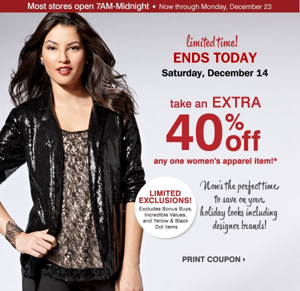 Limited time! In-store only. ENDS TODAY AT 4PM. Saturday, December 14. Take an extra 40% off any one women's apparel item!*