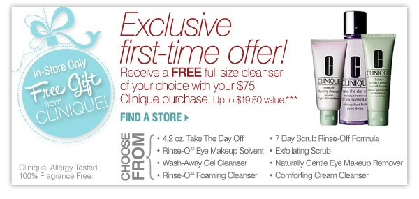 Free Gift From Clinique*** Exclusive first-time offer! Receive a FREE full size cleanser of your choice with your $75 Clinique purchase. Up to $19.50 value. Choose from:- 4.2 oz. Take The Day Off - Rinse-Off Eye Makeup Solvent - Wash-Away Gel Cleanser - Rinse-Off Foaming Cleanser - 7 Day Scrub Rinse-Off Formula - Exfoliating Scrub - Naturally Gentle Eye Makeup Remover - Comforting Cream Cleanser Clinique. Allergy Tested. 100% Fragrance Free. SHOP NOW