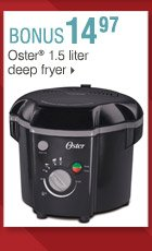 Shop OVER 160 BONUS Buys! Bonus Buys available while supplies last. Priced so low, additional discounts do not apply. 14.97 Oster® 1.5 liter deep fryer