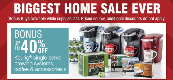 BIGGEST HOME SALE EVER Bonus Buys available while supplies last. Priced so low, additional discounts do not apply. BONUS Up to 40% off Keurig® single-serve brewing systems, coffee and accessories