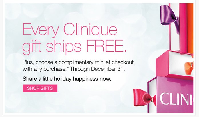 Every Clinique gift ships FREE. Plus, choose a complimentary mini at checkout with any purchase.* Through December 31. Share a little holiday happiness now. SHOP GIFTS