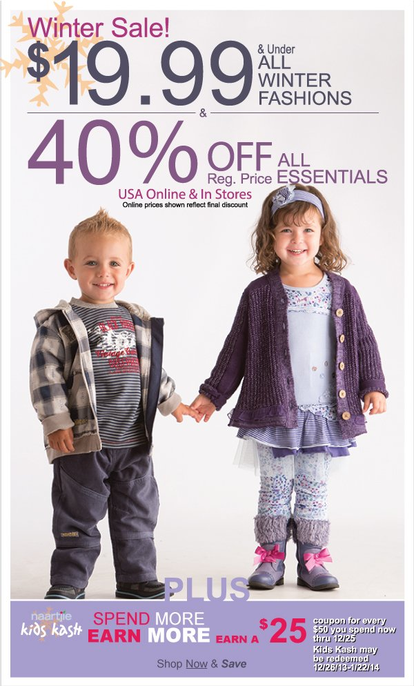 All  Winter Fashions $19.99 & Under & All Essentials 40% Off Reg. Price! Winter Sale  Continues Today + Time to Earn $25 Off $50 Kids Kash Coupons