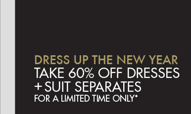 DRESS UP THE NEW YEAR - TAKE 60% OFF DRESSES + SUIT SEPERATES FOR A LIMITED TIME ONLY*