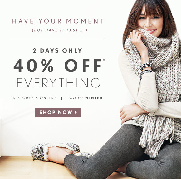 HAVE YOUR MOMENT (BUT HAVE IT FAST...)  2 DAYS ONLY 40% OFF* EVERYTHING                                              IN STORES & ONLINE   CODE: WINTER                            SHOP NOW