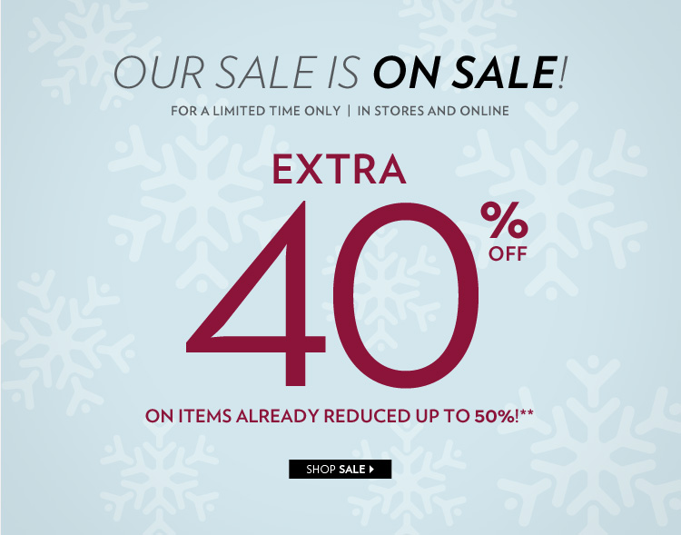 Our sale is on sale! For a limited time only In stores and online Extra 40% off items already reduced up to 50%!**