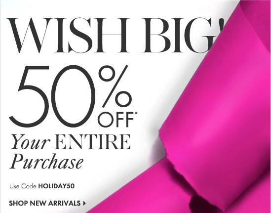 The WISH List  WISH BIG! 50% OFF* Your ENTIRE Purchase  Use Code HOLIDAY50  SHOP NEW ARRIVALS