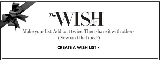 Make your list. Add to it twice.  Then share it with others. (Now isn't that nice?)  CREATE A WISHLIST