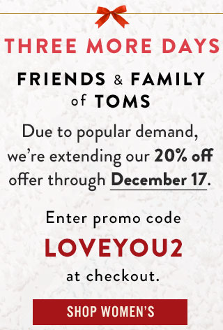 Friends & Family of TOMS - 20% off purchases now extended through December 17.*