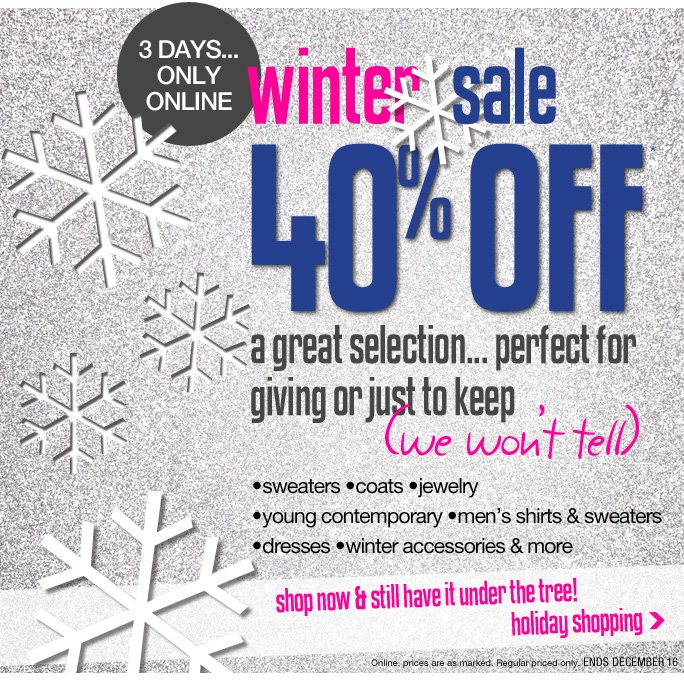 Always Free Shipping With purchase of $100 or more* 3 Days only… only online Winter sale 40% off A great selection… perfect for giving or just keep (we won't tell) •sweaters •coats •jewelry •young contemporary •men's shirts & sweaters •dresses •winter accessories & more shop now & still have it under the tree! holiday shopping Online, prices are as marked. Regular priced only. ends December 16 Online, Insider Club Members must be signed in and Loehmann's price reflects Insider Club Diamond or Gold Member savings. SALE AND COUPONS NOT VALID ON SAMPLE SALE AND SELECT SPECIAL EVENTS. SHOES EXCLUDED IN aventura, boca raton, palm beach, kendall, miami, beverly hills, laguna niguel, costa mesa, san diego, long beach & loehmanns.com. *40% OFF select categories PROMOTIONAL OFFER IS VALID THRU 12/17/13 UNTIL 2:59AM EST ONLINE ONLY. Free shipping offer applies on orders of $100 or more, prior to sales tax and after all applicable discounts, only for standard shipping to one single address in the Continental US per order. For online; no promo code needed for 40% off select categories promotional offer, prices are as marked. Offer not valid in store, on clearance or on previous purchases and excludes fragrances,  hair care products, the purchase of Gift Cards and Insider Club Membership fee. Cannot be used in conjunction with employee discount, any other coupon or promotion. No discount will be taken online on Chanel, Gucci, Hermes, D&G, Valentino & Ferragamo watches; all designer jewelry in department 28 and all designer handbags in department 11 with the exception of Furla & La Bagagerie. Discount may not be applied toward taxes, shipping and handling. Quantities are limited and exclusions may apply.  Please see loehmanns.com for details. Void in states where prohibited by law, no cash value except where prohibited, then the cash value is 1/100. Returns and exchanges are subject to Returns/Exchange Policy Guidelines. 2013 †Standard text message & data charges apply. Text STOP to opt out or HELP for help. For the terms and conditions of the Loehmann's text message program, please visit http://pgminf.com/loehmanns.html or call 1-877-471-4885 for more information. As a Loehmann's E-mail Insider, you're entitled to receive e-mail advertisements from us. If you no longer wish to receive our e-mails,  PLEASE CLICK HERE, call 1-888-236-4995 or write to Loehmann's Customer Service Dept., 2500 Halsey Street, Bronx, NY 10461.