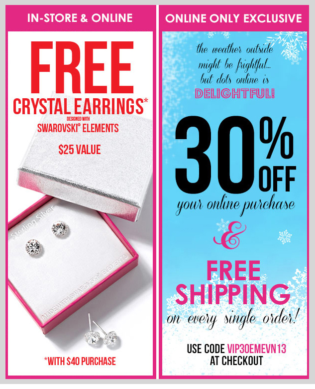 LAST DAY! In-stores and online - FREE Crystal Earrings with $40 Purchase! / dots ONLINE EXCLUSIVE! TODAY - Take 30% OFF Your Entire Purchase + FREE Shipping on EVERY Order! SHOP NOW!