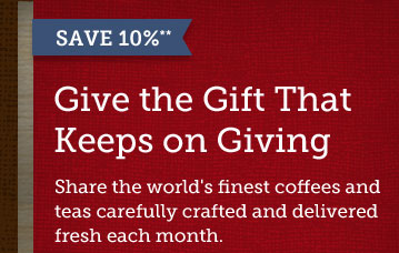 SAVE 10% -- Give the Gift That Keeps on  Giving -- Share the world's finest coffees and teas carefully crafted  and delivered fresh each month.