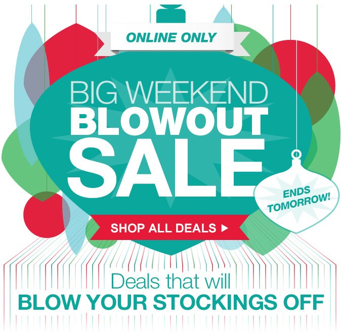 BIG WEEKEND BLOWOUT SALE | ONLINE ONLY | ENDS TOMORROW | Deals that will BLOW YOUR STOCKINGS OFF | SHOP ALL DEALS