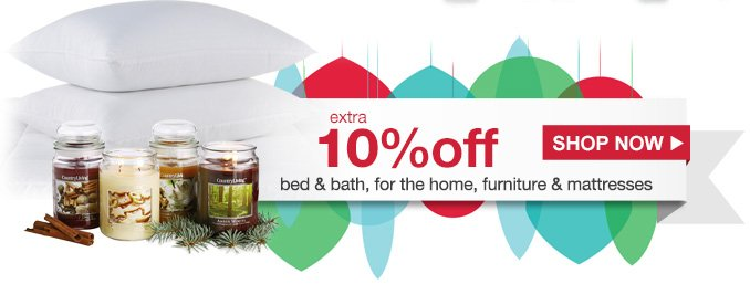 extra 10% off bed & bath, for the home, furniture & mattresses | SHOP NOW