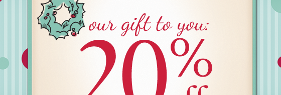 our gift to you: 20%off