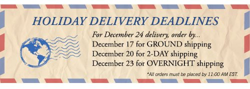 Holiday Delivery Deadlines - For Decemeber 24 delivery, order by December 17 for GROUND shipping, December 20 for 2-DAY shipping, December 23 for OVERNIGHT shipping *All orders must be placed by 11:00 AM EST