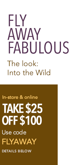 Fly Away Fabulous - The Look: Into the Wild - In-store and online, take $25 off $100. Use code FLYAWAY. Details below.