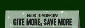 Ends Tomorrow! Give More, Save More