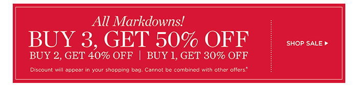 All markdowns! Buy 3, get 50% off. Buy 2, get 40% off. Buy 1, get 30% off. Discount will appear in your shopping bag. Cannot be combined with other offers. Shop sale.