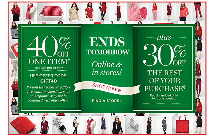 Ends tomorrow, online and in stores. 40% off one item, regular-priced only. Use offer code GIFT40. Present this email to a store associate or show it on your smartphone. May not be combined with other offers. Plus 30% off the rest of your purchase, regular-priced only. No code needed.