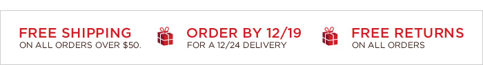 FREE SHIPPING ON ALL ORDERS OVER $50. | ORDER BY 12/19 FOR A 12/24 DELIVERY | FREE RETURNS ON ALL ORDERS