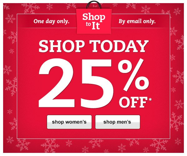 Shop to It!  One day only. By email only. Shop Today 25% OFF*