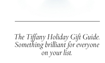 The Tiffany Holiday Gift Guide. Something brilliant for everyone on your list.
