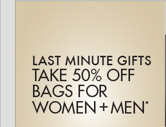 LAST MINUTE GIFTS: TAKE 50% OFF BAGS FOR WOMEN + MEN*