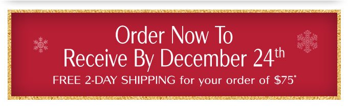 Order Now To Receive By December 24th | Free 2-Day Shipping for your order of $75*