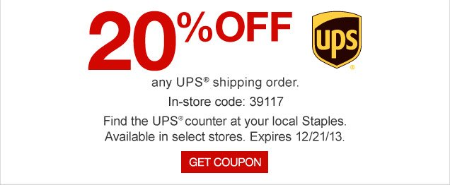 20% OFF  any UPS shipping order. In-store code: 39117. Find the UPS counter at  your local Staples. Available in select stores. Expires 12/21/13. Get  coupon.