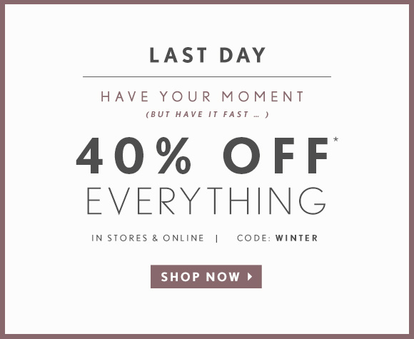 LAST DAY  HAVE YOUR MOMENT (BUT HAVE IT FAST...)  40% OFF* EVERYTHING  IN STORES & ONLINE | CODE: WINTER  SHOP NOW