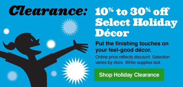 Clearance: 10% to 30% off Select Holiday Décor. Put the finishing touches on your feel-good décor. Online price reflects discount. Selection varies by store. While supplies last. Shop Holiday Clearance