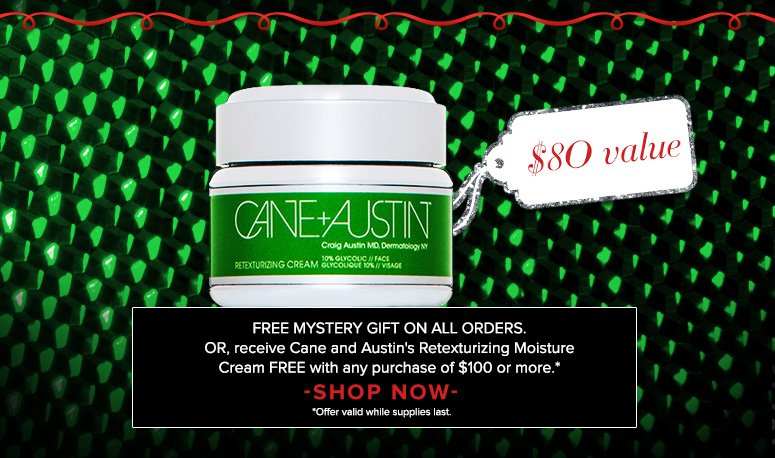 Free Mystery Gift on All Orders. Or, receive  Cane and Austin Retexturizing Moisture Cream ($80 value)Free with any purchase of $100 or more.**Offer valid while supplies last.Shop Now>>