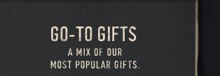 GO–TO GIFTS A MIX OF OUR MOST POPULAR GIFTS
