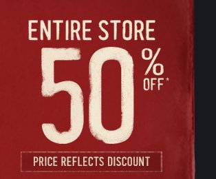 ENTIRE STORE 50% OFF* PRICE REFLECTS DISCOUNT