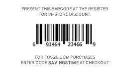 Present this barcode at the register for in–store discount. For Fossil.com purchases enter code SAVINGSTIME at checkout.