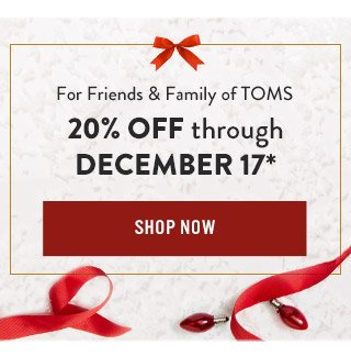 Friends & Family of TOMS - 20% off purchases through December 17.*