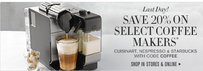 Last Day! - SAVE 20% ON SELECT COFFEE MAKERS* CUISINART, NESPRESSO & STARBUCKS WITH CODE COFFEE - SHOP IN STORES & ONLINE