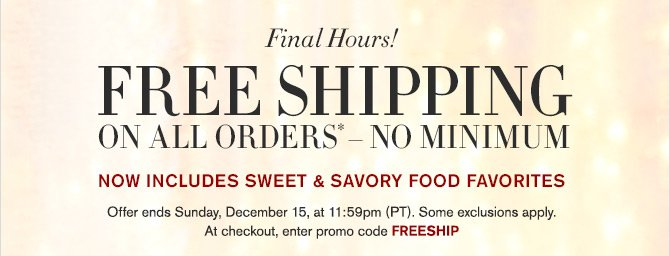 Final Hours! - FREE SHIPPING ON ALL ORDERS* - NO MINIMUM - NOW INCLUDES SWEET & SAVORY FOOD FAVORITES - Offer ends Sunday, December 15, at 11:59pm (PT). Some exclusions apply. At checkout, enter promo code FREESHIP