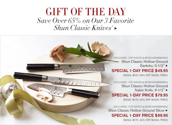 "Gift of the day - Save Over 65% on Our 3 Favorite Shun Classic Knives* - EXCLUSIVE, TOP-RATED & MONOGRAMMABLE Shun Classic Hollow-Ground Santoku, 5-1/2"" - SPECIAL 1-DAY PRICE $49.95 - SUGG. $157, 68% OFF SUGG. PRICE - EXCLUSIVE, TOP-RATED & MONOGRAMMABLE - Shun Classic Hollow-Ground Nakiri Knife, 6-1/2"" - SPECIAL 1-DAY PRICE $79.95 - SUGG. $175, 54% OFF SUGG. PRICE - EXCLUSIVE, TOP-RATED & MONOGRAMMABLE - Shun Classic Hollow-Ground Slicer - SPECIAL 1-DAY PRICE $99.95 - SUGG. $175, 42% OFF SUGG. PRICE"