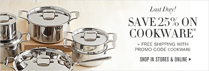 Last Day! - SAVE 25% ON COOKWARE* + FREE SHIPPING WITH PROMO CODE COOKWARE - SHOP IN STORES & ONLINE