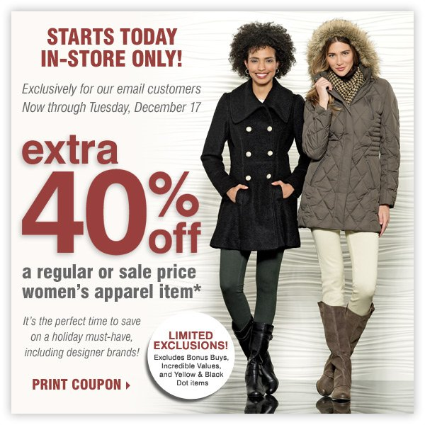 STARTS TODAY IN-STORE ONLY! EXTRA 40% off  a regular or sale price women's apparel item* Print coupon.