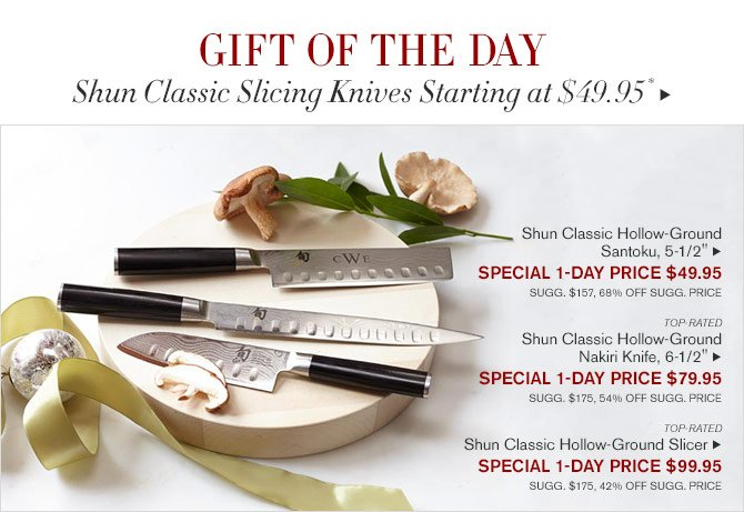 GIFT OF THE DAY - Shun Classic Slicing Knives Starting at $49.95* - Shun Classic Hollow-Ground Santoku, 5-1/2' - SPECIAL 1-DAY PRICE $49.95 SUGG. $157, 68% OFF SUGG. PRICE - TOP-RATED - Shun Classic Hollow-Ground Nakiri Knife, 6-1/2' - SPECIAL 1-DAY PRICE $79.95 SUGG. $175, 54% OFF SUGG. PRICE - TOP-RATED - Shun Classic Hollow-Ground Slicer - SPECIAL 1-DAY PRICE $99.95 SUGG. $175, 42% OFF SUGG. PRICE