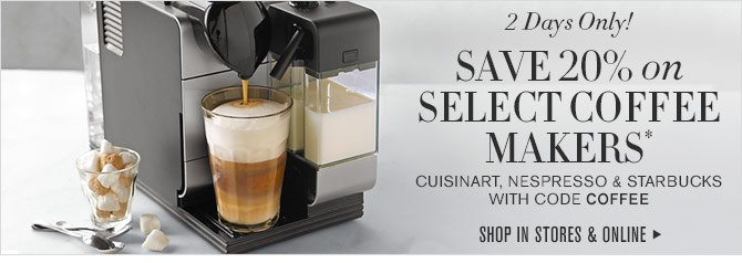 2 Days Only! - SAVE 20% on SELECT COFFEE MAKERS* CUISINART, NESPRESSO & STARBUCKS WITH CODE COFFEE - SHOP IN STORES & ONLINE