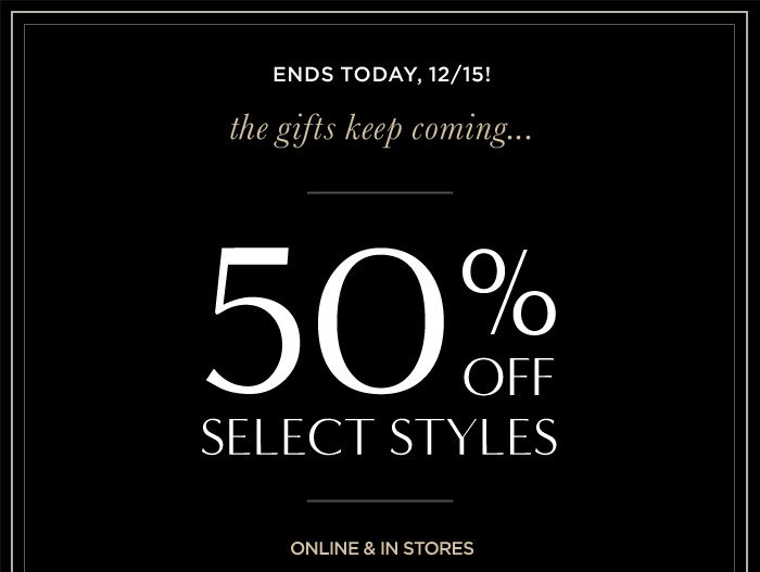 ENDS TODAY, 12/15! | the gifts keep coming... | 50% OFF SELECT STYLES