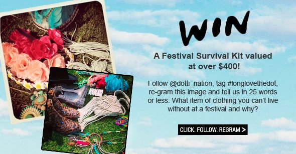 WIN A Festival Survival Kit Valued At Over $400! Follow @dotti_nation, tag #longlovethedot, re-gram this image and tell us in 25 words or less: What item of clothing you can't live without at a festival and why? Click. Follow. Regram.