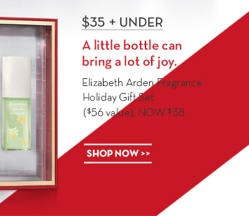 $35 + UNDER. A little bottle can bring a lot of joy. Elizabeth Arden Fragrance Holiday Gift Set ($56 value), NOW $38. SHOP NOW.