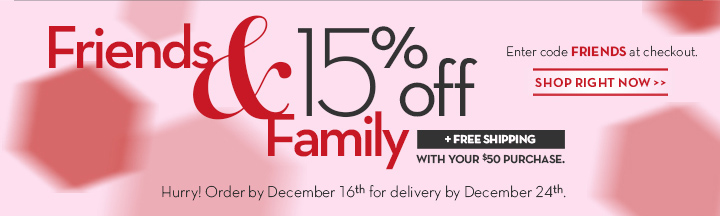 Friends & Family 15% off + FREE SHIPPING WITH YOUR $50 PURCHASE. Enter code FRIENDS at checkout. SHOP RIGHT NOW. Hurry! Order by December 16th for delivery by December 24th.