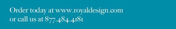Order today at www.royaldesign.com or call us at 877.484.4181