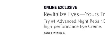 ONLINE EXCLUSIVE Revitalize Eyes—Yours Free with $50 purchase Try #1 Advanced Night Repair Eye and your choice of targeted high-performance Eye Creme.  See Details »